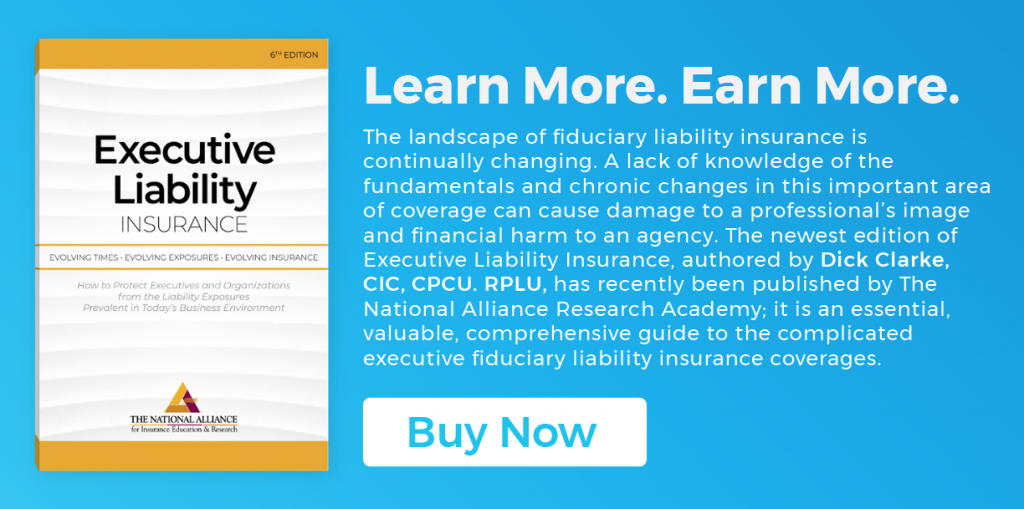 Learn More. Earn More. The landscape of fiduciary liability insurance is continually changing. A lack of knowledge of the fundamentals and chronic changes in this important area of coverage can cause damage to a professional's image and financial harm to an agency. The newest edition of Executive Liability Insurance, authored by Dick Clarke, CIC, CPCU. RPLU, has recently been published by The National Alliance Research Academy; it is an essential, valuable, comprehensive guide to the complicated executive fiduciary liability insurance coverages.